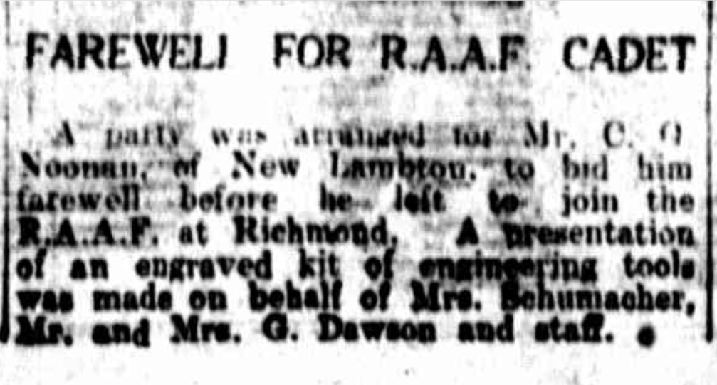 Newcastle Morning Herald and Miners' Advocate, 4 June 1940 FAREWELL FOR R.A.A.F CADET, A party was arranged for Mr. C.G.Noonan of New Lambton to bid him farewell before he left to join the R.A.A.F. at Richmond. A presentation of an engraved kit of engineering tools was made on behalf of Mrs. Schumacher, Mr. and Mrs. G. Dawson and staff. Trove article courtesy of Leonie Noonan and Barry Noonan.